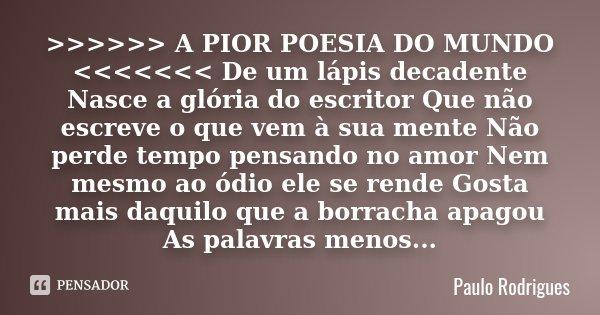 >>>>>> A PIOR POESIA DO MUNDO <<<<<<< De um lápis decadente Nasce a glória do escritor Que não escreve o que vem à sua me... Frase de Paulo Rodrigues.