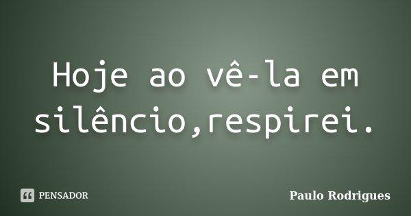 Hoje ao vê-la em silêncio,respirei.... Frase de Paulo Rodrigues.