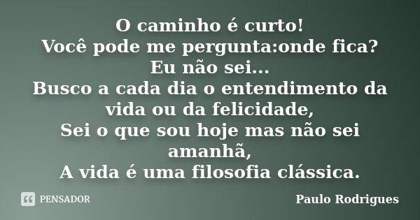 O caminho é curto! Você pode me pergunta:onde fica? Eu não sei... Busco a cada dia o entendimento da vida ou da felicidade, Sei o que sou hoje mas não sei amanh... Frase de Paulo Rodrigues.