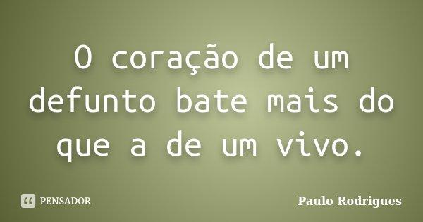 O coração de um defunto bate mais do que a de um vivo.... Frase de Paulo Rodrigues.