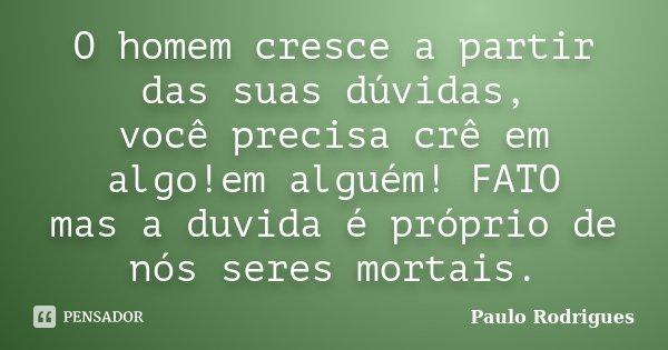 O homem cresce a partir das suas dúvidas, você precisa crê em algo!em alguém! FATO mas a duvida é próprio de nós seres mortais.... Frase de Paulo Rodrigues.