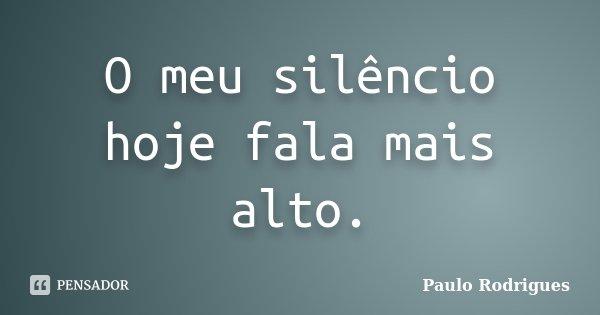 O meu silêncio hoje fala mais alto.... Frase de Paulo Rodrigues.