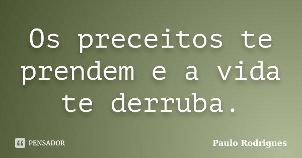Os preceitos te prendem e a vida te derruba.... Frase de Paulo Rodrigues.