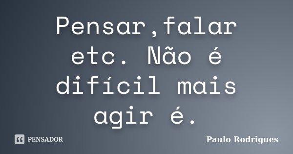 Pensar,falar etc. Não é difícil mais agir é.... Frase de Paulo Rodrigues.