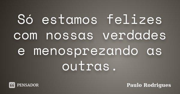 Só estamos felizes com nossas verdades e menosprezando as outras.... Frase de Paulo Rodrigues.