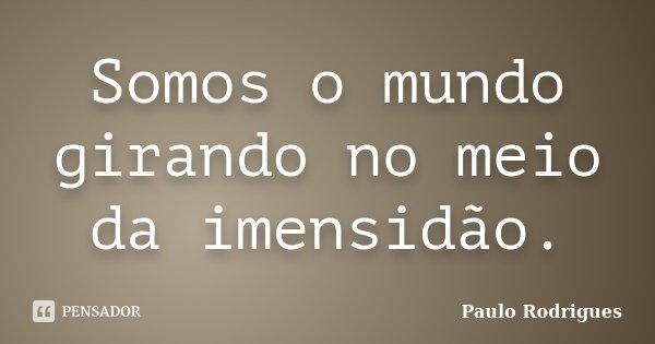 Somos o mundo girando no meio da imensidão.... Frase de Paulo Rodrigues.