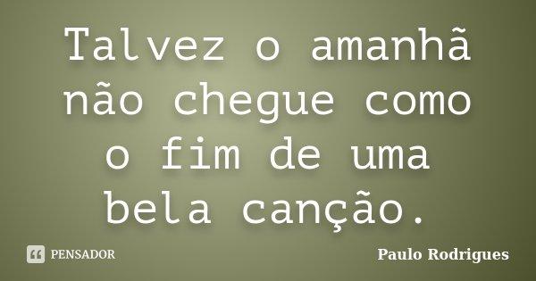 Talvez o amanhã não chegue como o fim de uma bela canção.... Frase de Paulo Rodrigues.