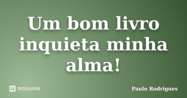 Um bom livro inquieta minha alma!... Frase de Paulo Rodrigues.