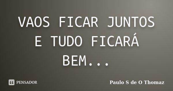 VAOS FICAR JUNTOS E TUDO FICARÁ BEM...... Frase de Paulo S de O Thomaz.