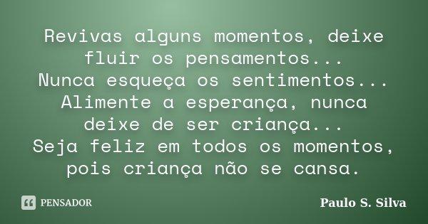Revivas alguns momentos, deixe fluir os pensamentos... Nunca esqueça os sentimentos... Alimente a esperança, nunca deixe de ser criança... Seja feliz em todos o... Frase de Paulo S. Silva.