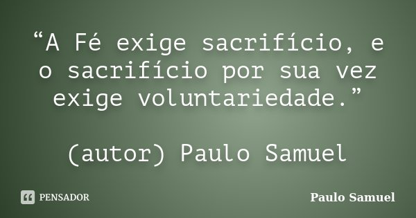 """""""A Fé exige sacrifício, e o sacrifício por sua vez exige voluntariedade."""" (autor) Paulo Samuel... Frase de Paulo Samuel."""
