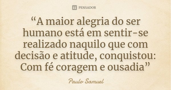 """""""A maior alegria do ser humano está em sentir-se realizado naquilo que com decisão e atitude, conquistou: Com fé coragem e ousadia""""... Frase de Paulo Samuel."""
