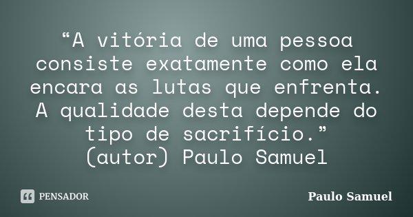 """""""A vitória de uma pessoa consiste exatamente como ela encara as lutas que enfrenta. A qualidade desta depende do tipo de sacrifício."""" (autor) Paulo Samuel... Frase de Paulo Samuel."""