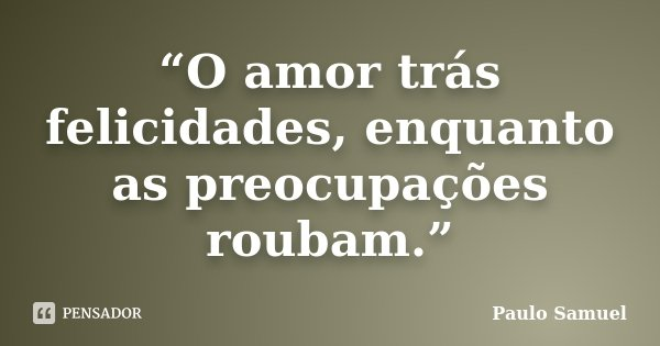 """""""O amor trás felicidades, enquanto as preocupações roubam.""""... Frase de Paulo Samuel."""