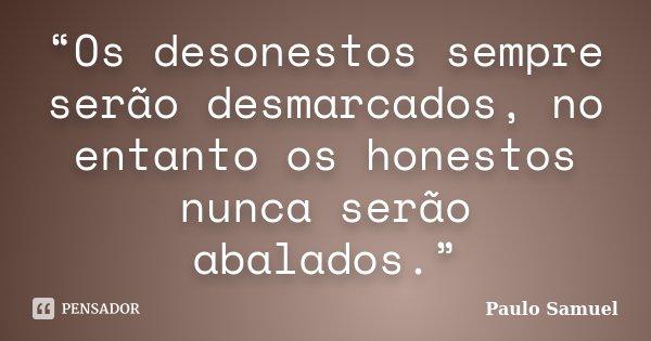 """""""Os desonestos sempre serão desmarcados, no entanto os honestos nunca serão abalados.""""... Frase de Paulo Samuel."""