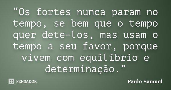 """""""Os fortes nunca param no tempo, se bem que o tempo quer dete-los, mas usam o tempo a seu favor, porque vivem com equilibrio e determinação.""""... Frase de Paulo Samuel."""