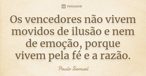 """""""Os vencedores não vivem movidos de ilusão e nem de emoção, porque vivem pela fé e a razão.""""... Frase de Paulo Samuel."""