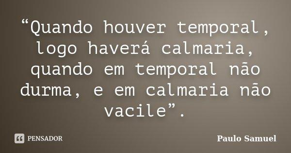 """""""Quando houver temporal, logo haverá calmaria, quando em temporal não durma, e em calmaria não vacile"""".... Frase de Paulo Samuel."""
