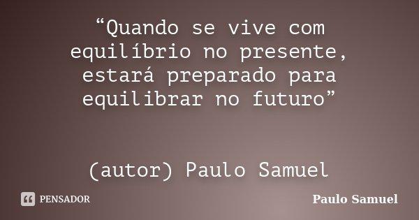"""""""Quando se vive com equilíbrio no presente, estará preparado para equilibrar no futuro"""" (autor) Paulo Samuel... Frase de Paulo Samuel."""