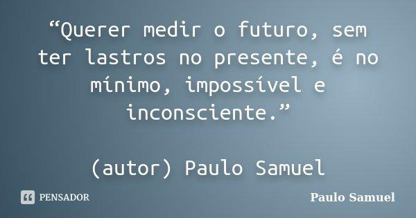"""""""Querer medir o futuro, sem ter lastros no presente, é no mínimo, impossível e inconsciente."""" (autor) Paulo Samuel... Frase de Paulo Samuel."""