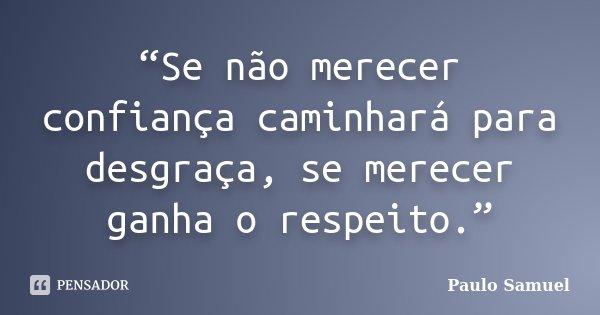 """""""Se não merecer confiança caminhará para desgraça, se merecer ganha o respeito.""""... Frase de Paulo Samuel."""