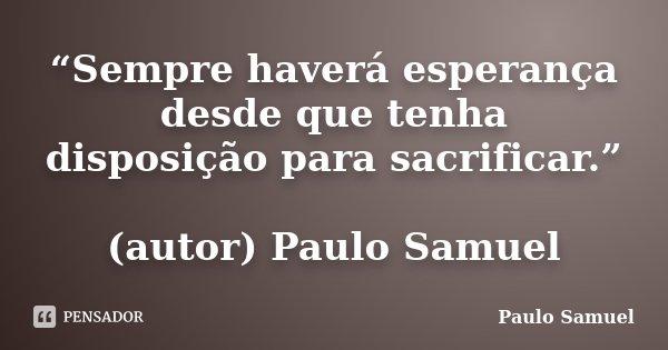 """""""Sempre haverá esperança desde que tenha disposição para sacrificar."""" (autor) Paulo Samuel... Frase de Paulo Samuel."""