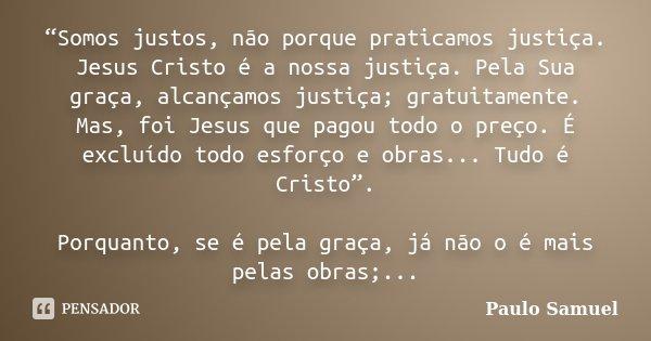"""""""Somos justos, não porque praticamos justiça. Jesus Cristo é a nossa justiça. Pela Sua graça, alcançamos justiça; gratuitamente. Mas, foi Jesus que pagou todo o... Frase de Paulo Samuel."""