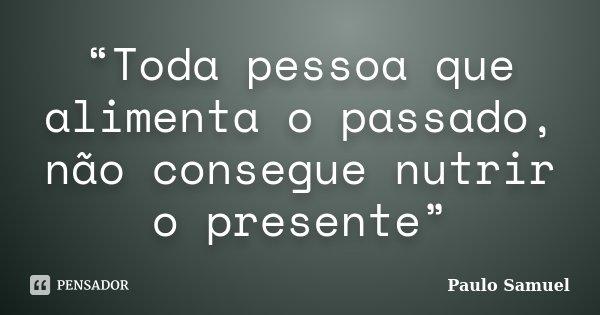 """""""Toda pessoa que alimenta o passado, não consegue nutrir o presente""""... Frase de Paulo Samuel."""