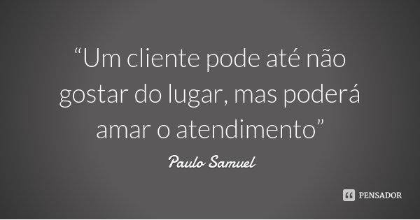 """""""Um cliente pode até não gostar do lugar, mas poderá amar o atendimento""""... Frase de Paulo Samuel."""