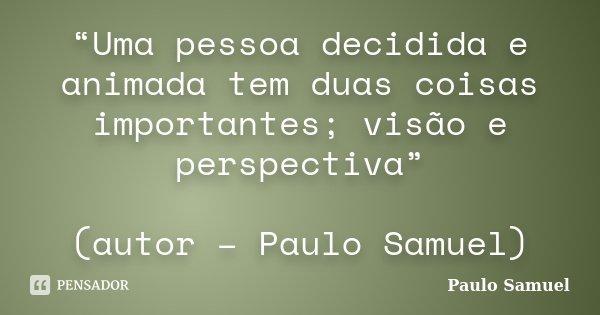 """""""Uma pessoa decidida e animada tem duas coisas importantes; visão e perspectiva"""" (autor – Paulo Samuel)... Frase de Paulo Samuel."""