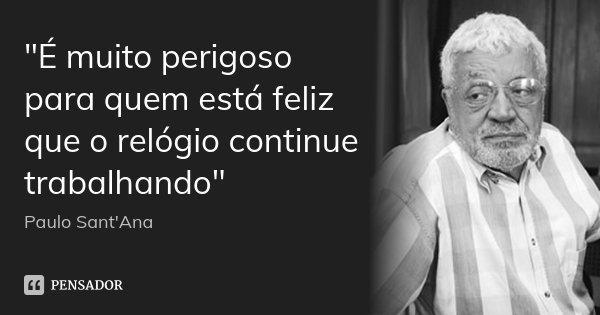 """""""É muito perigoso para quem está feliz que o relógio continue trabalhando""""... Frase de Paulo Sant Ana."""