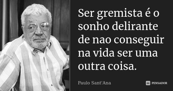 Ser gremista é o sonho delirante de nao conseguir na vida ser uma outra coisa.... Frase de Paulo Sant'Ana.