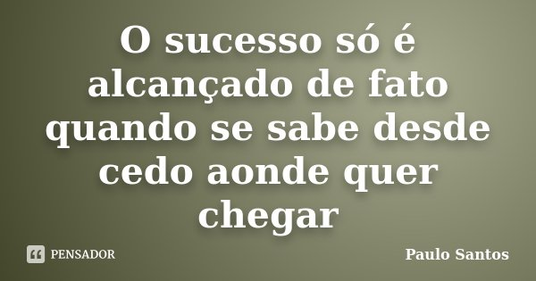 O sucesso só é alcançado de fato quando se sabe desde cedo aonde quer chegar... Frase de Paulo Santos.