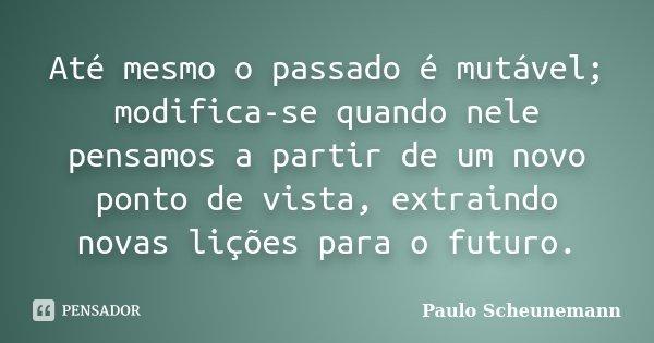 Até mesmo o passado é mutável; modifica-se quando nele pensamos a partir de um novo ponto de vista, extraindo novas lições para o futuro.... Frase de Paulo Scheunemann.