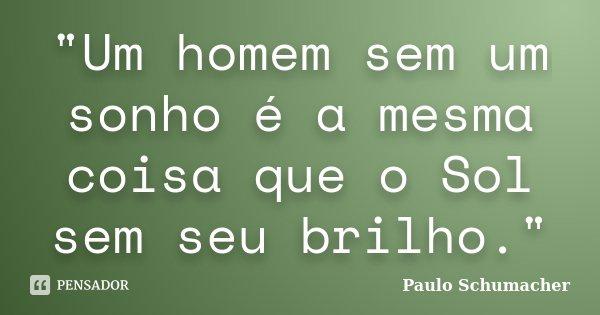 """""""Um homem sem um sonho é a mesma coisa que o Sol sem seu brilho.""""... Frase de Paulo Schumacher."""