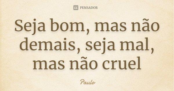 Seja bom, mas não demais, seja mal, mas não cruel... Frase de Paulo.