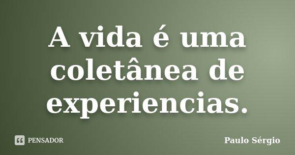 A vida é uma coletânea de experiencias.... Frase de Paulo Sergio.