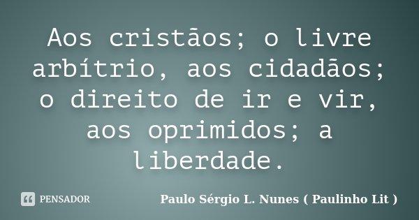 Aos cristãos; o livre arbítrio, aos cidadãos; o direito de ir e vir, aos oprimidos; a liberdade.... Frase de Paulo Sérgio L. Nunes ( Paulinho Lit ).