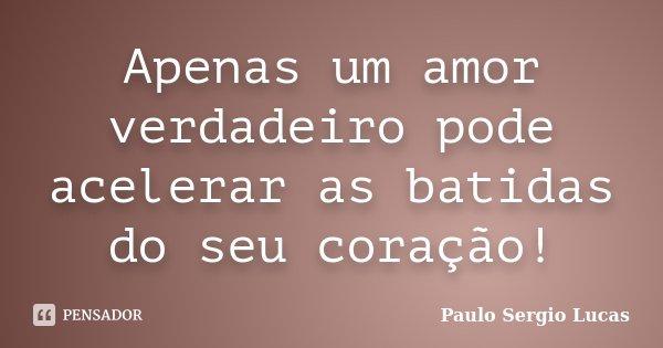 Apenas um amor verdadeiro pode acelerar as batidas do seu coração!... Frase de Paulo Sergio Lucas.