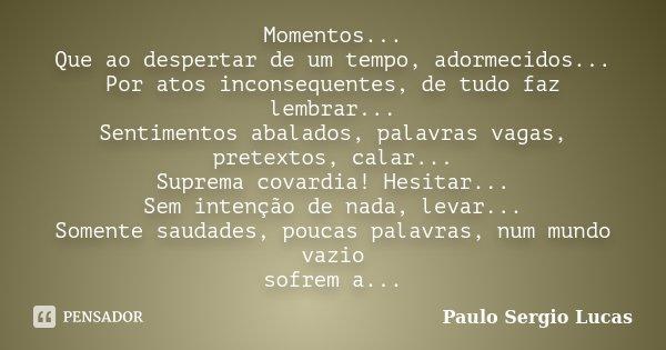 Momentos... Que ao despertar de um tempo, adormecidos... Por atos inconsequentes, de tudo faz lembrar... Sentimentos abalados, palavras vagas, pretextos, calar.... Frase de Paulo Sergio Lucas.