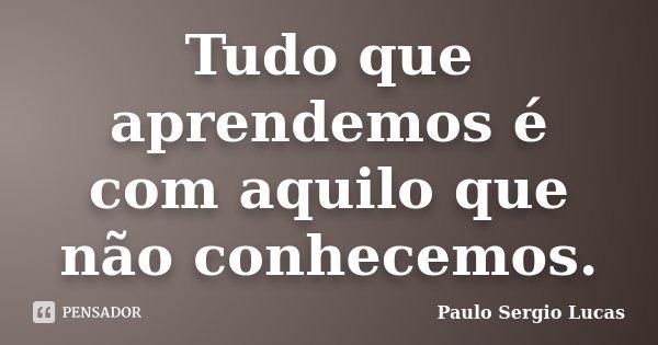 Tudo que aprendemos é com aquilo que não conhecemos.... Frase de Paulo Sergio Lucas.