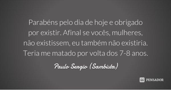 Parabéns pelo dia de hoje e obrigado por existir. Afinal se vocês, mulheres, não existissem, eu também não existiria. Teria me matado por volta dos 7-8 anos.... Frase de Paulo Sergio (Sambista).