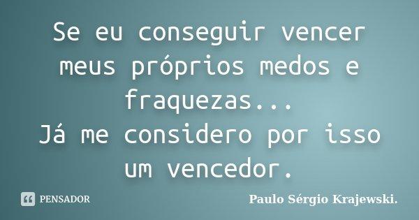 Se eu conseguir vencer meus próprios medos e fraquezas... Já me considero por isso um vencedor.... Frase de Paulo Sérgio Krajewski..