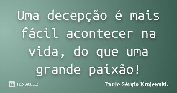 Uma decepção é mais fácil acontecer na vida, do que uma grande paixão!... Frase de Paulo Sérgio Krajewski..