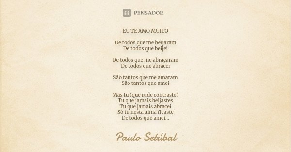 EU TE AMO MUITO De todos que me beijaram De todos que beijei De todos que me abraçaram De todos que abracei São tantos que me amaram São tantos que amei Mas tu ... Frase de Paulo Setúbal.