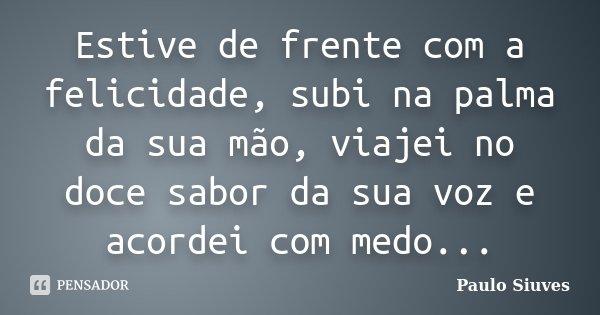 Estive de frente com a felicidade, subi na palma da sua mão, viajei no doce sabor da sua voz e acordei com medo...... Frase de Paulo Siuves.