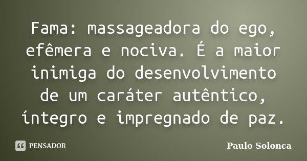 Fama: massageadora do ego, efêmera e nociva. É a maior inimiga do desenvolvimento de um caráter autêntico, íntegro e impregnado de paz.... Frase de Paulo Solonca.