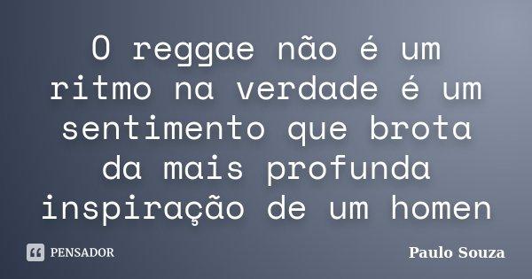 O reggae não é um ritmo na verdade é um sentimento que brota da mais profunda inspiração de um homen... Frase de Paulo Souza.