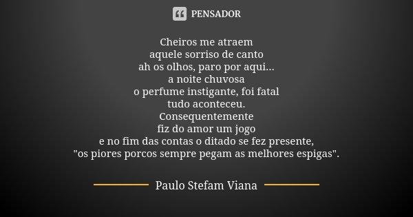 Cheiros me atraem aquele sorriso de canto ah os olhos, paro por aqui... a noite chuvosa o perfume instigante, foi fatal tudo aconteceu. Consequentemente fiz do ... Frase de Paulo Stefam Viana.