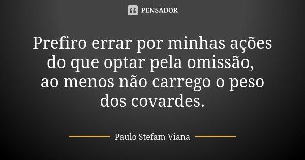 Prefiro errar por minhas ações do que optar pela omissão, ao menos não carrego o peso dos covardes.... Frase de Paulo Stefam Viana.